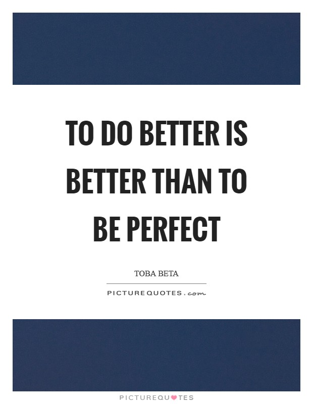 To do better is better than to be perfect Picture Quote #1
