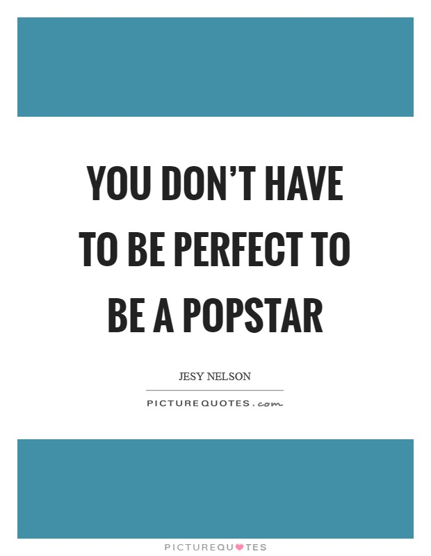You don't have to be perfect to be a popstar Picture Quote #1