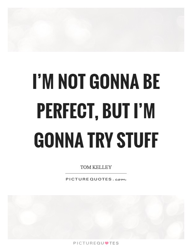 I'm not gonna be perfect, but I'm gonna try stuff Picture Quote #1