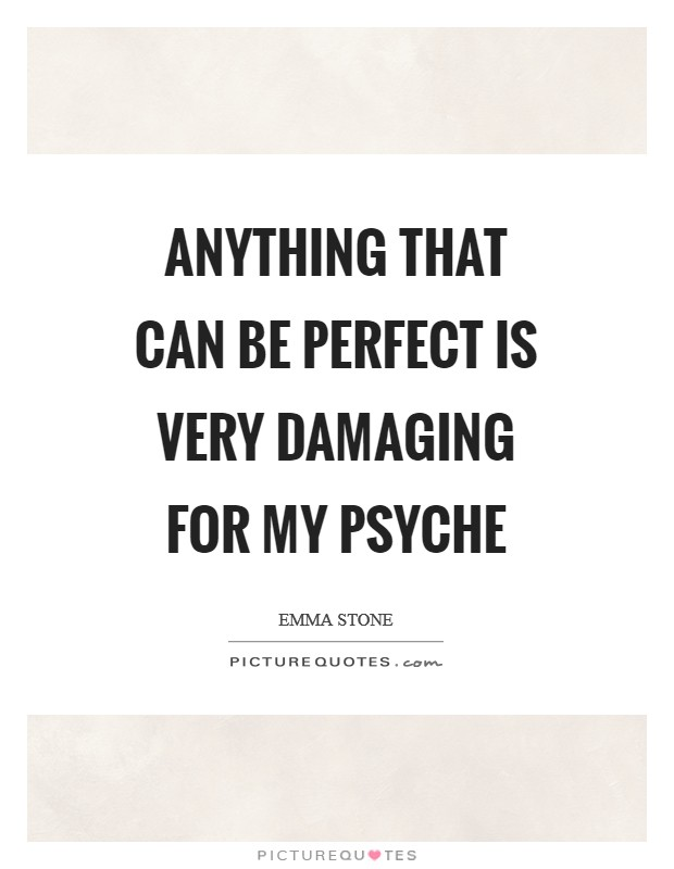 Anything that can be perfect is very damaging for my psyche Picture Quote #1