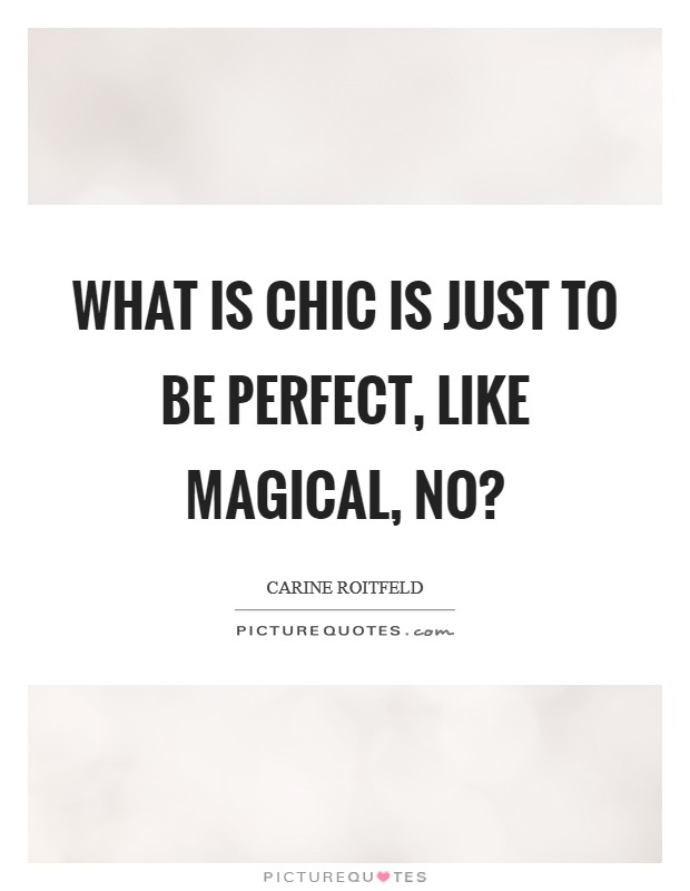 What is chic is just to be perfect, like magical, no? Picture Quote #1