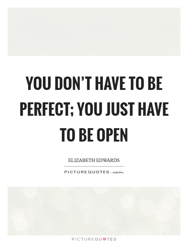You don't have to be perfect; you just have to be open Picture Quote #1