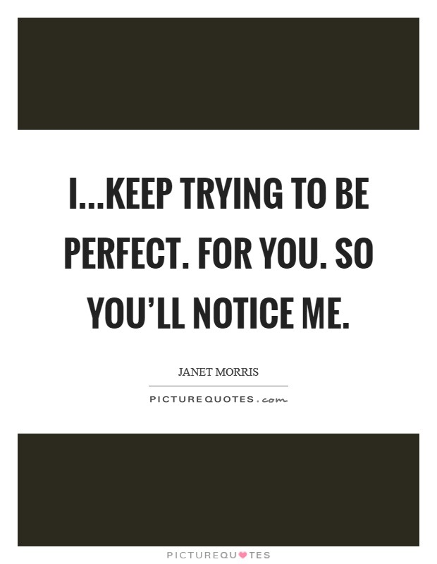 I...keep trying to be perfect. For you. So you'll notice me Picture Quote #1