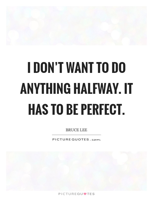 I don't want to do anything halfway. It has to be perfect Picture Quote #1