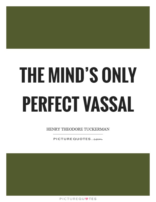 The mind's only perfect vassal Picture Quote #1