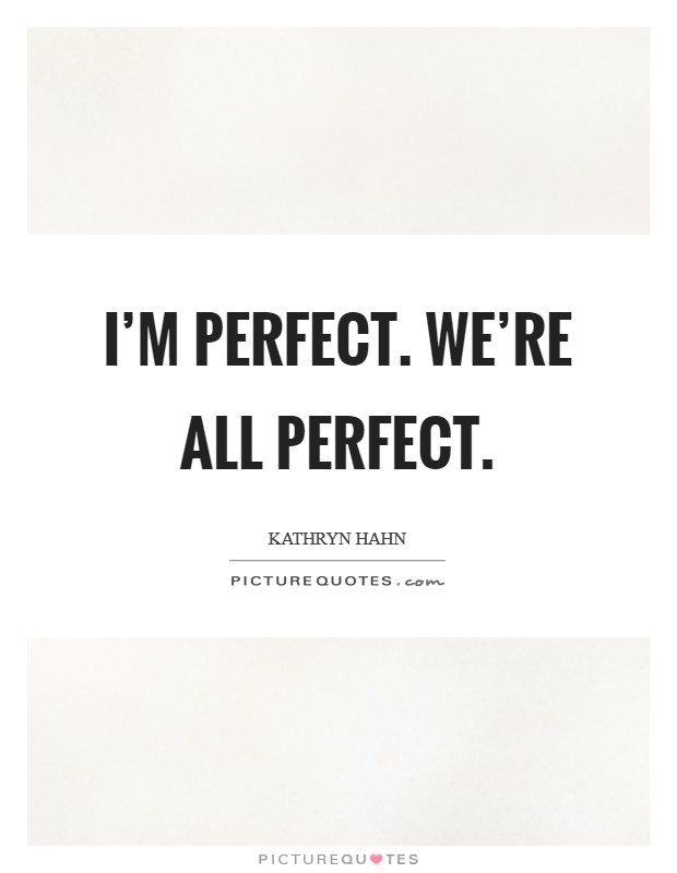 I'm perfect. We're all perfect Picture Quote #1