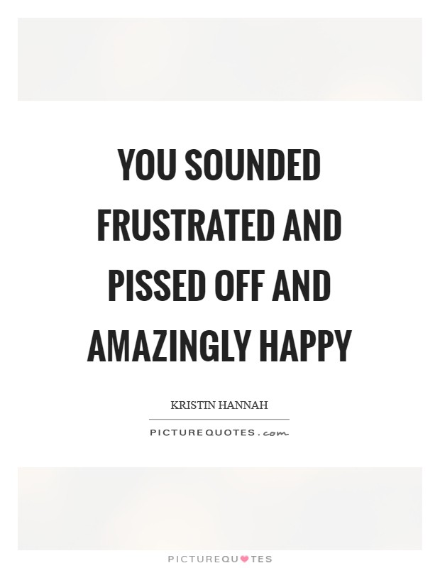 You sounded frustrated and pissed off and amazingly happy Picture Quote #1