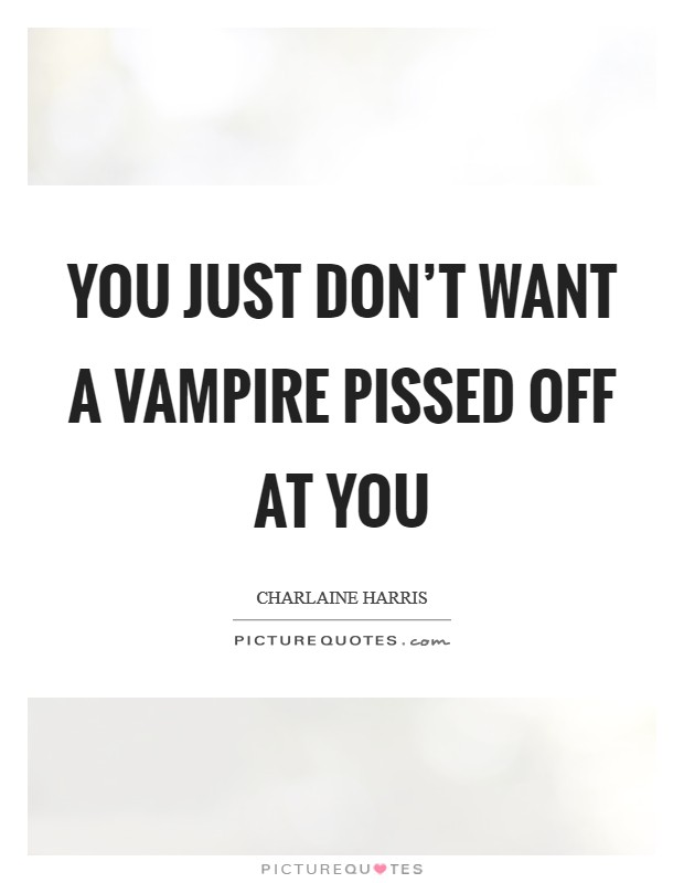 You just don't want a vampire pissed off at you Picture Quote #1