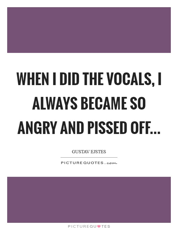 When I did the vocals, I always became so angry and pissed off Picture Quote #1