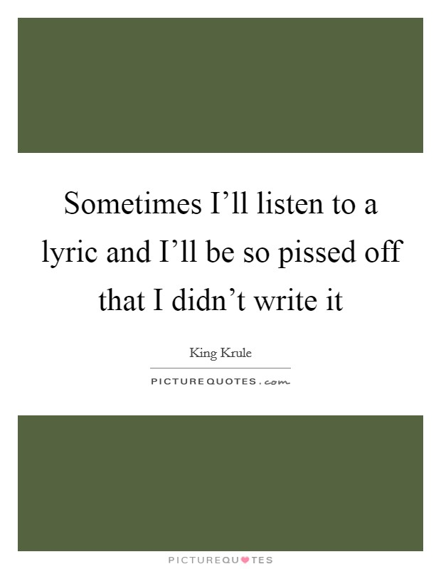 Sometimes I'll listen to a lyric and I'll be so pissed off that I didn't write it Picture Quote #1