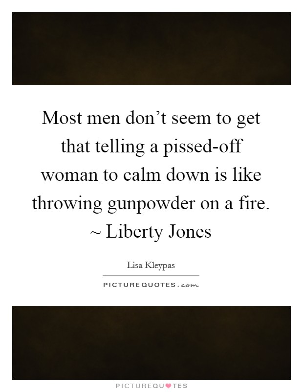 Most men don't seem to get that telling a pissed-off woman to calm down is like throwing gunpowder on a fire. ~ Liberty Jones Picture Quote #1
