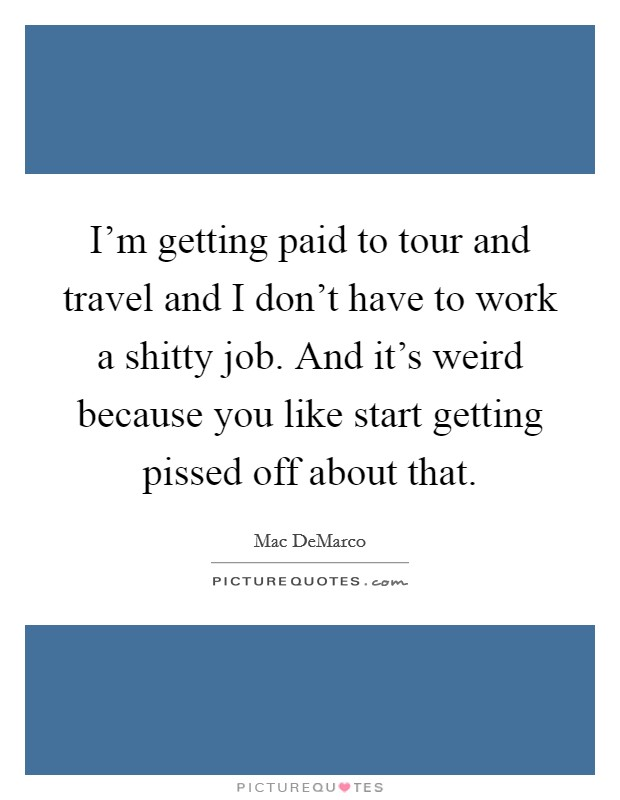 I'm getting paid to tour and travel and I don't have to work a shitty job. And it's weird because you like start getting pissed off about that Picture Quote #1