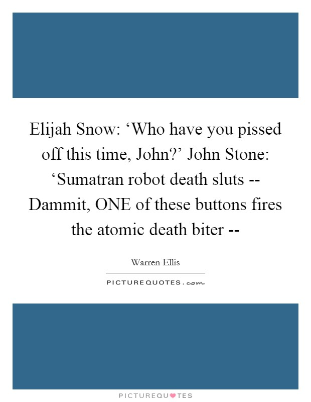 Elijah Snow: 'Who have you pissed off this time, John?' John Stone: 'Sumatran robot death sluts -- Dammit, ONE of these buttons fires the atomic death biter -- Picture Quote #1