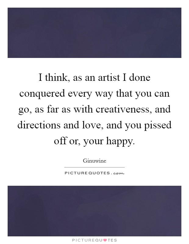 I think, as an artist I done conquered every way that you can go, as far as with creativeness, and directions and love, and you pissed off or, your happy Picture Quote #1