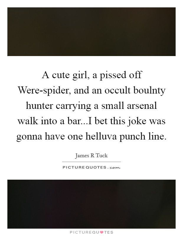 A cute girl, a pissed off Were-spider, and an occult boulnty hunter carrying a small arsenal walk into a bar...I bet this joke was gonna have one helluva punch line Picture Quote #1
