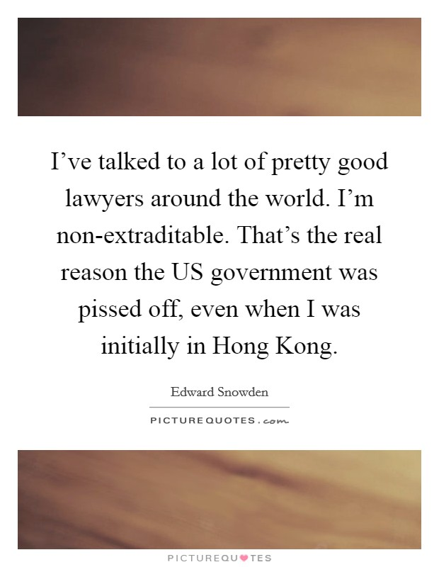I've talked to a lot of pretty good lawyers around the world. I'm non-extraditable. That's the real reason the US government was pissed off, even when I was initially in Hong Kong Picture Quote #1