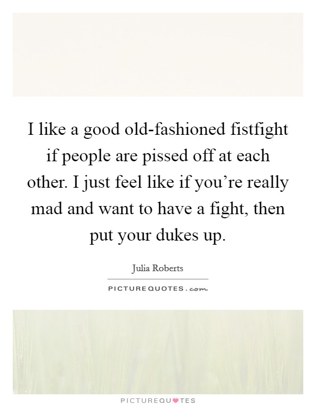 I like a good old-fashioned fistfight if people are pissed off at each other. I just feel like if you're really mad and want to have a fight, then put your dukes up Picture Quote #1
