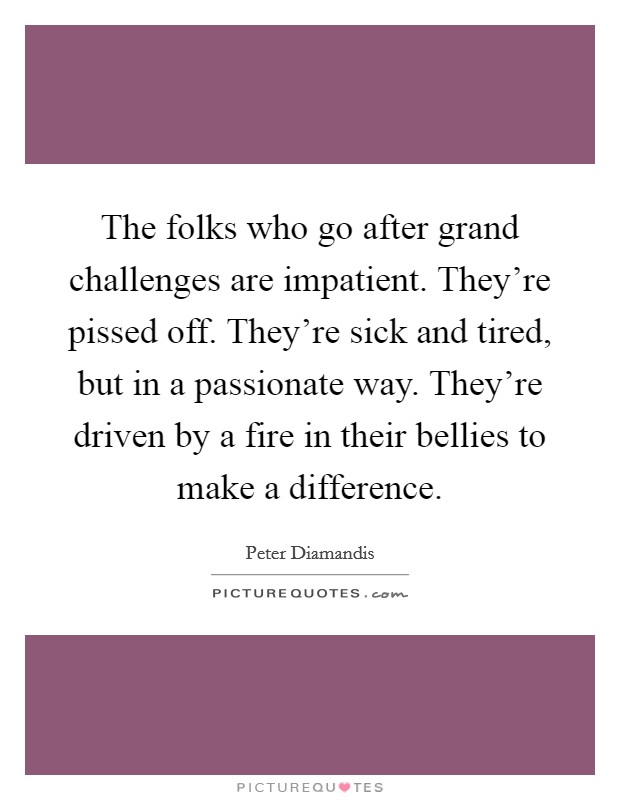 The folks who go after grand challenges are impatient. They're pissed off. They're sick and tired, but in a passionate way. They're driven by a fire in their bellies to make a difference Picture Quote #1