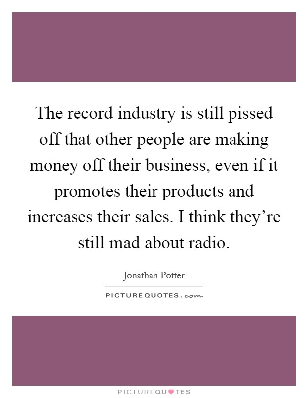 The record industry is still pissed off that other people are making money off their business, even if it promotes their products and increases their sales. I think they're still mad about radio Picture Quote #1