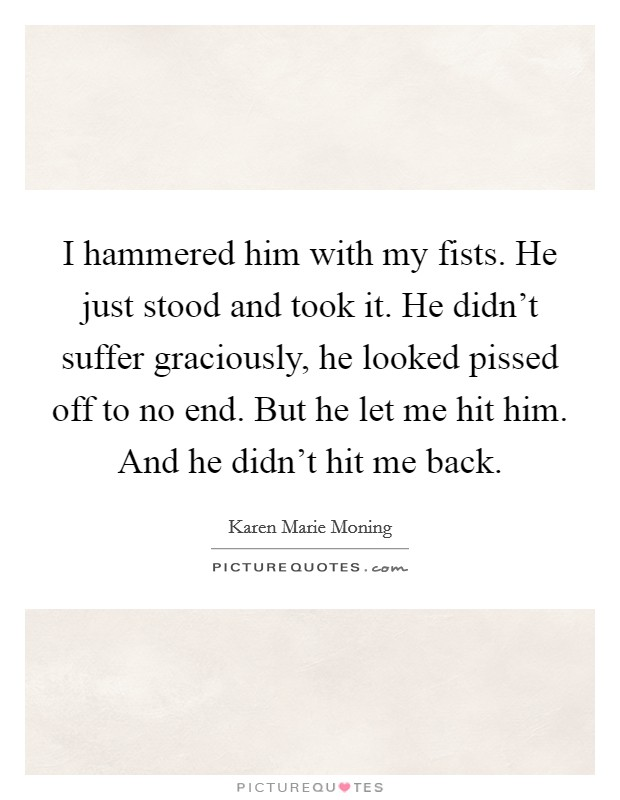I hammered him with my fists. He just stood and took it. He didn't suffer graciously, he looked pissed off to no end. But he let me hit him. And he didn't hit me back Picture Quote #1