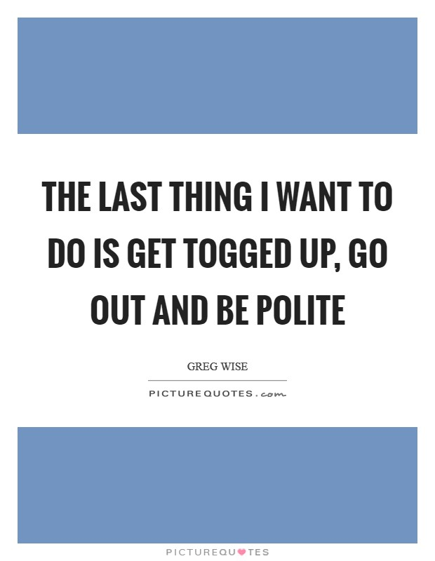 The last thing I want to do is get togged up, go out and be polite Picture Quote #1