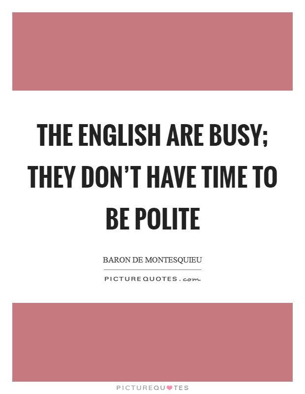 The English are busy; they don't have time to be polite Picture Quote #1
