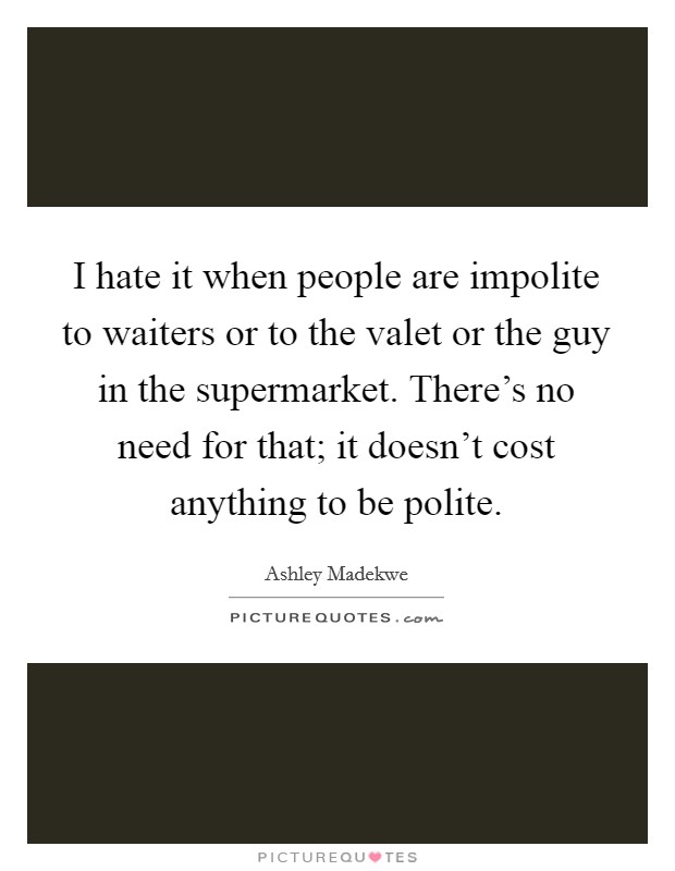 I hate it when people are impolite to waiters or to the valet or the guy in the supermarket. There's no need for that; it doesn't cost anything to be polite. Picture Quote #1