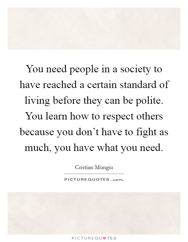 You need people in a society to have reached a certain standard of living before they can be polite. You learn how to respect others because you don't have to fight as much, you have what you need Picture Quote #1