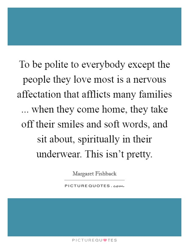 To be polite to everybody except the people they love most is a nervous affectation that afflicts many families ... when they come home, they take off their smiles and soft words, and sit about, spiritually in their underwear. This isn't pretty Picture Quote #1