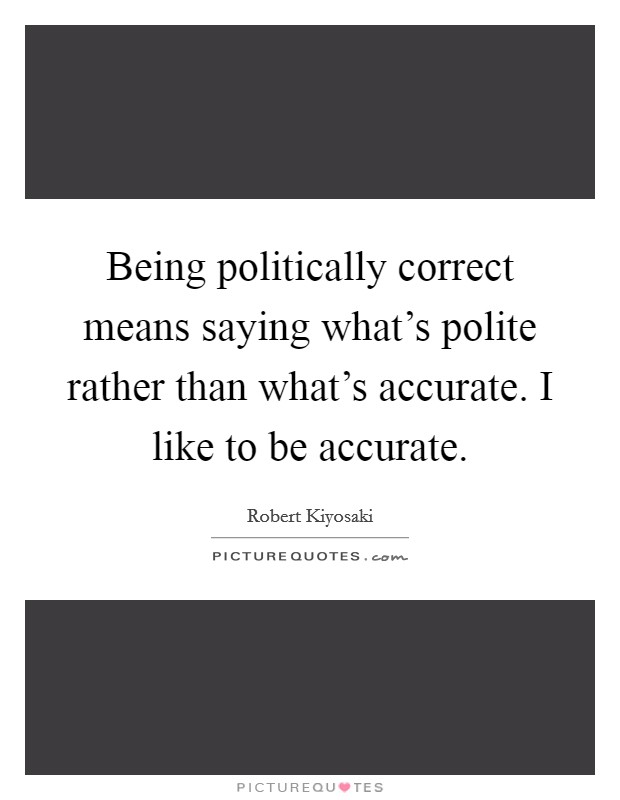 Being politically correct means saying what's polite rather than what's accurate. I like to be accurate Picture Quote #1
