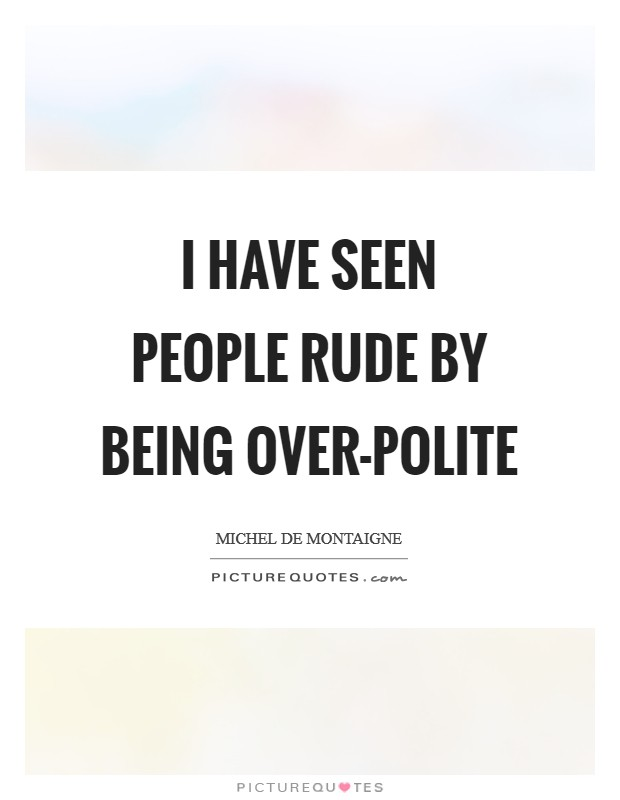 I have seen people rude by being over-polite Picture Quote #1
