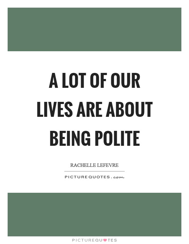 A lot of our lives are about being polite Picture Quote #1