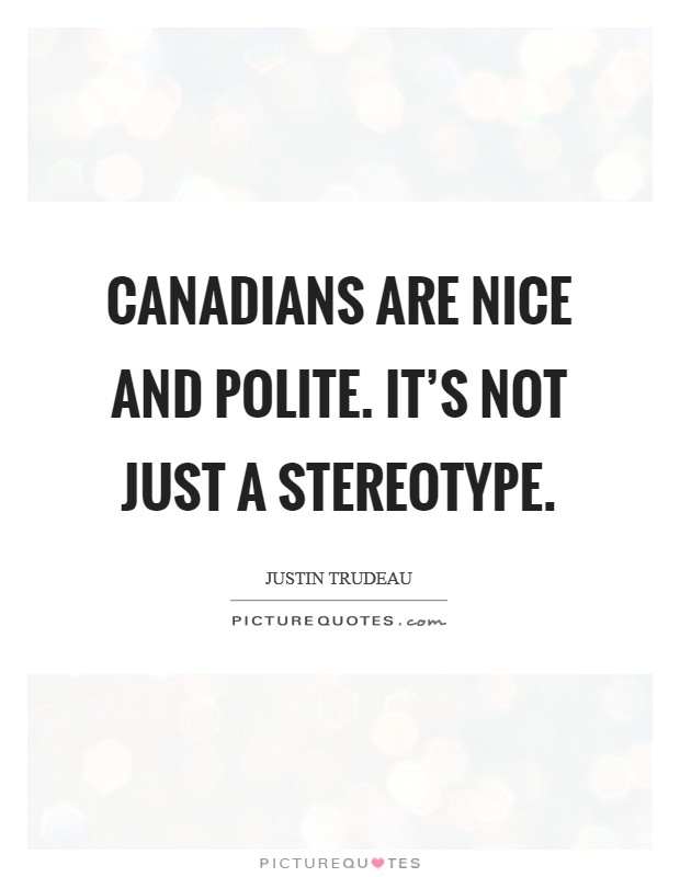 Canadians are nice and polite. It's not just a stereotype Picture Quote #1