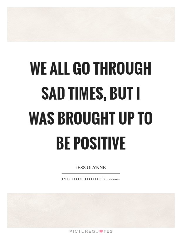We all go through sad times, but I was brought up to be positive Picture Quote #1