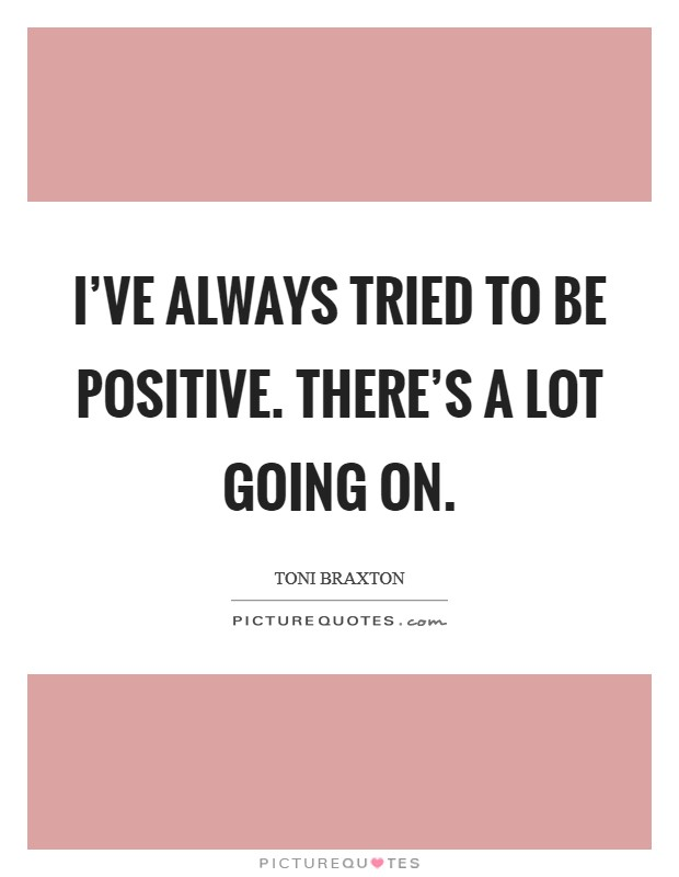 I've always tried to be positive. There's a lot going on Picture Quote #1