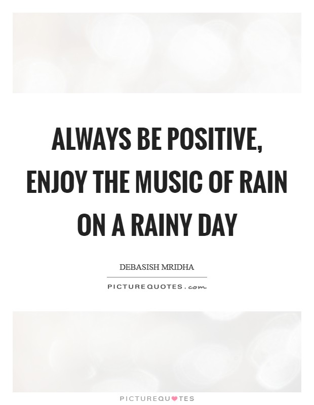 Always be positive, enjoy the music of rain on a rainy day Picture Quote #1