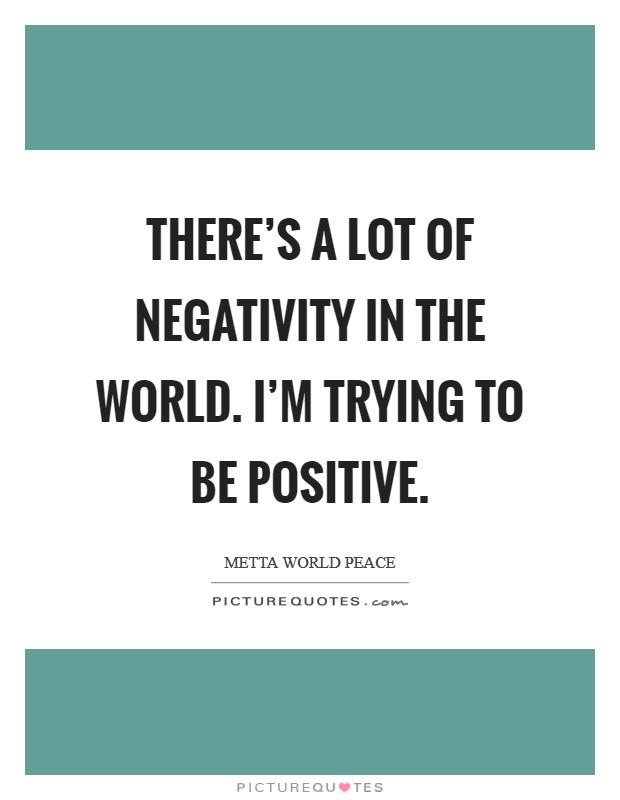 There's a lot of negativity in the world. I'm trying to be positive Picture Quote #1