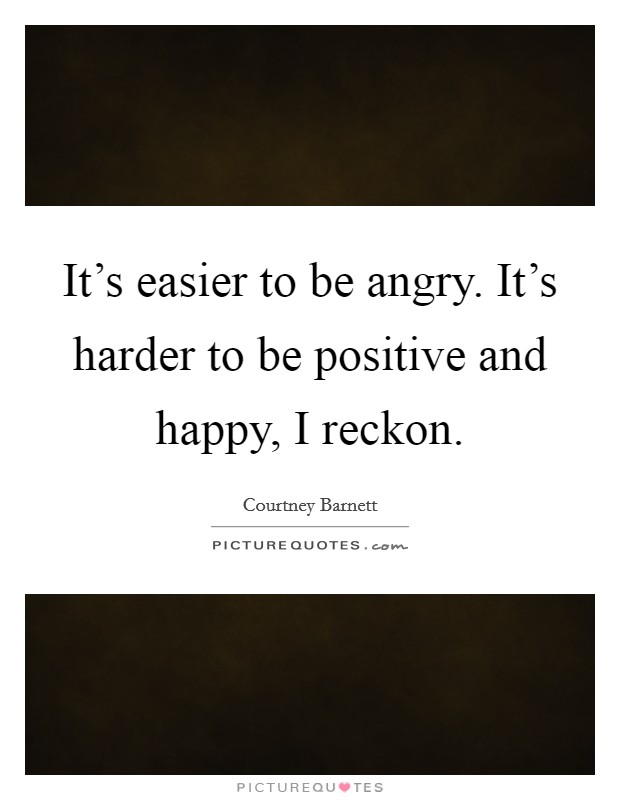 It's easier to be angry. It's harder to be positive and happy, I reckon Picture Quote #1