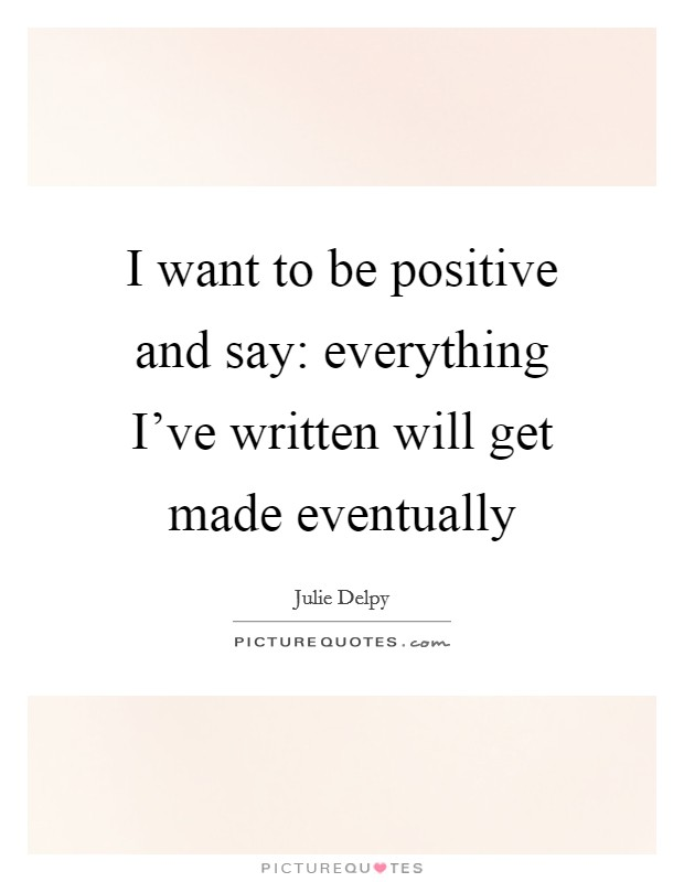 I want to be positive and say: everything I've written will get made eventually Picture Quote #1