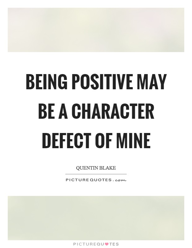 Being positive may be a character defect of mine Picture Quote #1