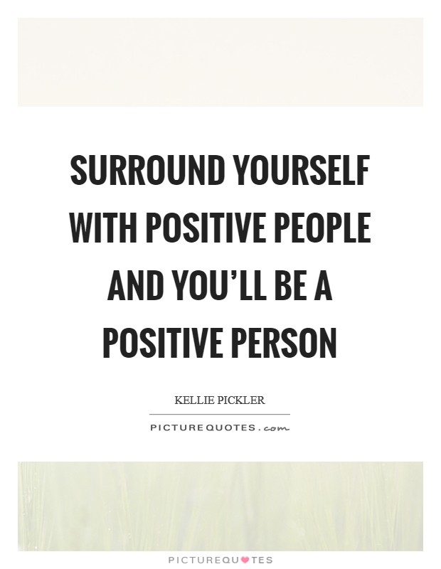 Surround yourself with positive people and you'll be a positive person Picture Quote #1