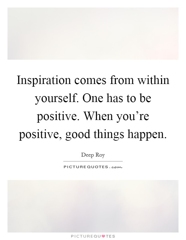 Inspiration comes from within yourself. One has to be positive. When you're positive, good things happen Picture Quote #1
