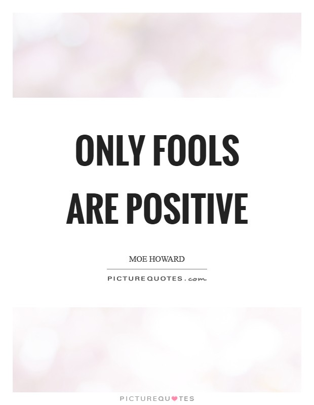 Only fools are positive Picture Quote #1