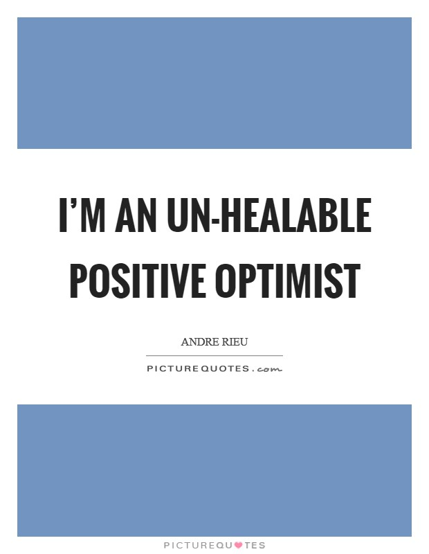 I'm an un-healable positive optimist Picture Quote #1