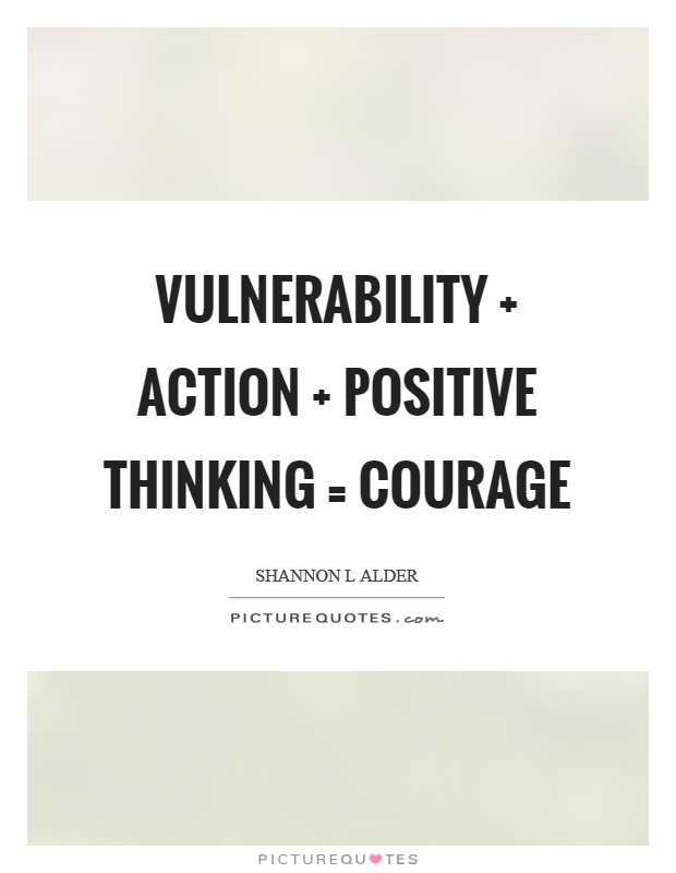 Vulnerability   Action   Positive Thinking = Courage Picture Quote #1