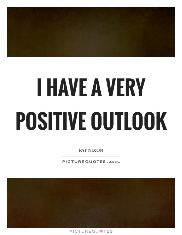 I have a very positive outlook Picture Quote #1