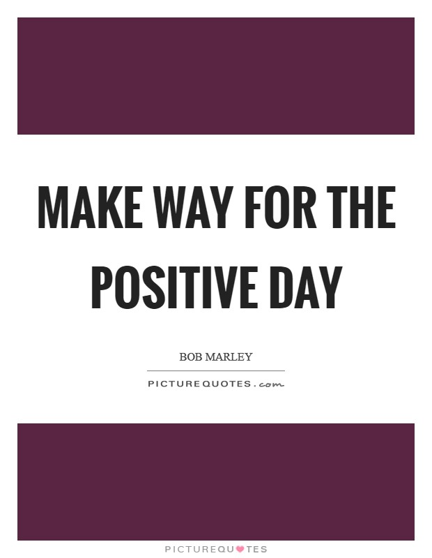Make way for the positive day Picture Quote #1