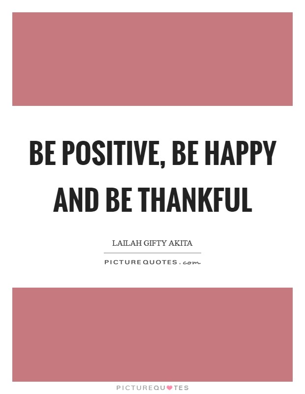 Be positive, be happy and be thankful Picture Quote #1