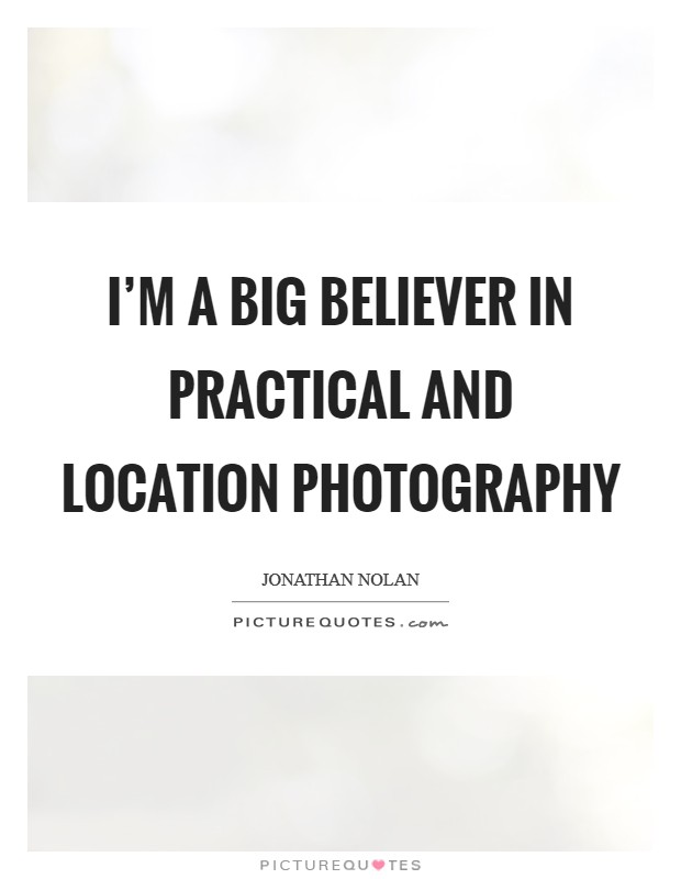 I'm a big believer in practical and location photography Picture Quote #1