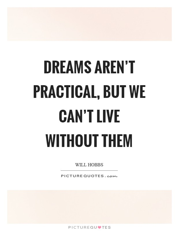Dreams aren't practical, but we can't live without them Picture Quote #1